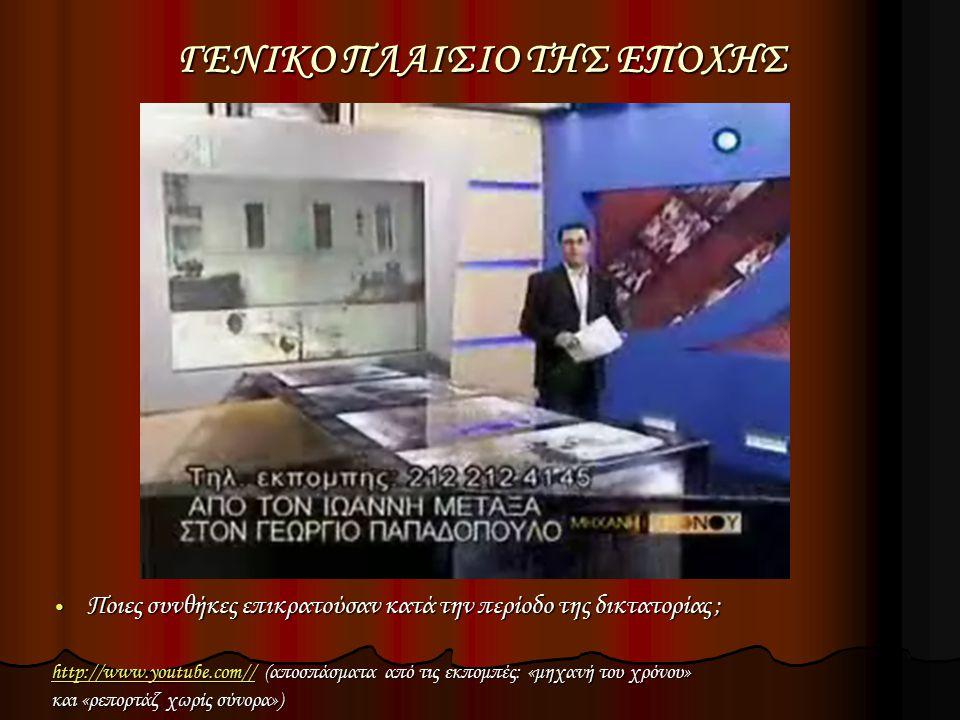 ΓΕΝΙΚΟ ΠΛΑΙΣΙΟ ΤΗΣ ΕΠΟΧΗΣ Ποιες συνθήκες επικρατούσαν κατά την περίοδο της δικτατορίας ; Ποιες συνθήκες επικρατούσαν κατά την περίοδο της δικτατορίας ; http://www.youtube.com//http://www.youtube.com// (αποσπάσματα από τις εκπομπές: «μηχανή του χρόνου» http://www.youtube.com// και «ρεπορτάζ χωρίς σύνορα»)