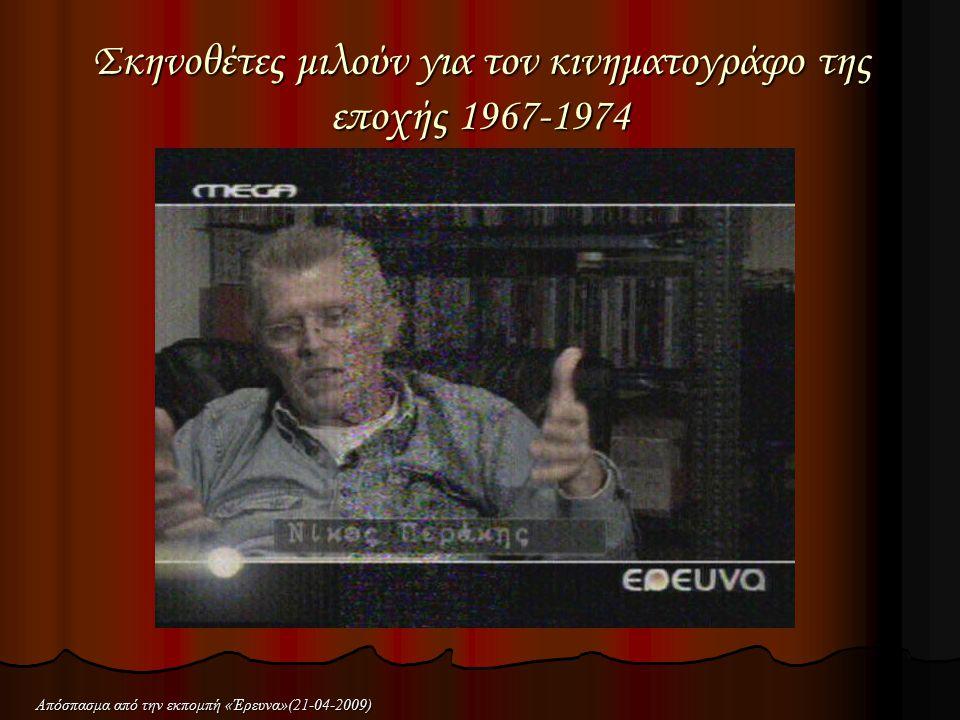 Σκηνοθέτες μιλούν για τον κινηματογράφο της εποχής 1967-1974 Απόσπασμα από την εκπομπή «Έρευνα»(21-04-2009)