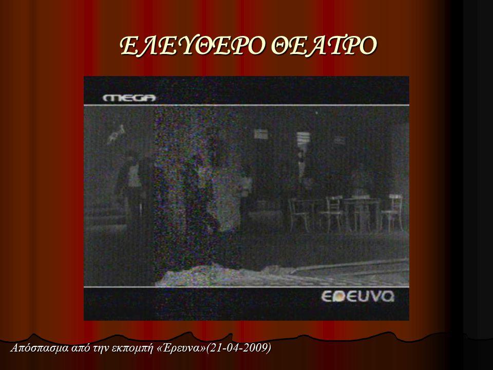 ΕΛΕΥΘΕΡΟ ΘΕΑΤΡΟ Απόσπασμα από την εκπομπή «Έρευνα»(21-04-2009)