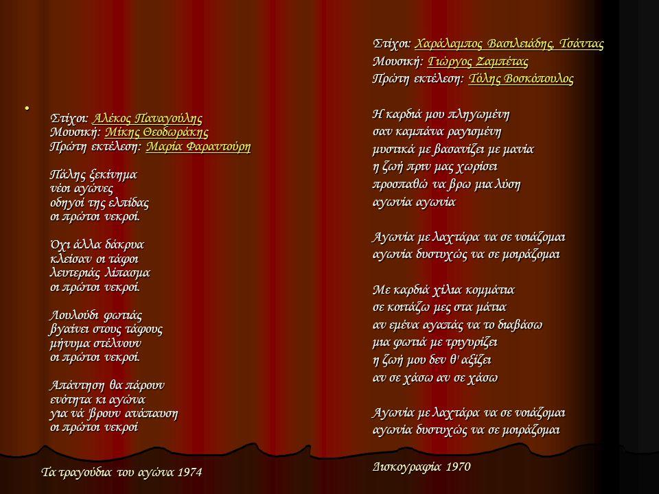 Στίχοι: Χαράλαμπος Βασιλειάδης, Τσάντας Μουσική: Γιώργος Ζαμπέτας Πρώτη εκτέλεση: Τόλης Βοσκόπουλος Η καρδιά μου πληγωμένη σαν καμπάνα ραγισμένη μυστικά με βασανίζει με μανία η ζωή πριν μας χωρίσει προσπαθώ να βρω μια λύση αγωνία αγωνία Αγωνία με λαχτάρα να σε νοιάζομαι αγωνία δυστυχώς να σε μοιράζομαι Με καρδιά χίλια κομμάτια σε κοιτάζω μες στα μάτια αν εμένα αγαπάς να το διαβάσω μια φωτιά με τριγυρίζει η ζωή μου δεν θ αξίζει αν σε χάσω αν σε χάσω Αγωνία με λαχτάρα να σε νοιάζομαι αγωνία δυστυχώς να σε μοιράζομαι Χαράλαμπος Βασιλειάδης, ΤσάνταςΓιώργος ΖαμπέταςΤόλης ΒοσκόπουλοςΧαράλαμπος Βασιλειάδης, ΤσάνταςΓιώργος ΖαμπέταςΤόλης Βοσκόπουλος Στίχοι: Αλέκος Παναγούλης Μουσική: Μίκης Θεοδωράκης Πρώτη εκτέλεση: Μαρία Φαραντούρη Πάλης ξεκίνημα νέοι αγώνες οδηγοί της ελπίδας οι πρώτοι νεκροί.