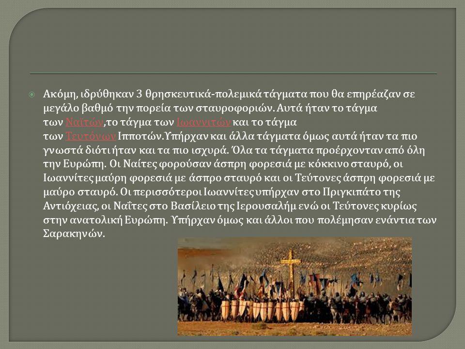  Ακόμη, ιδρύθηκαν 3 θρησκευτικά - πολεμικά τάγματα που θα επηρέαζαν σε μεγάλο βαθμό την πορεία των σταυροφοριών.