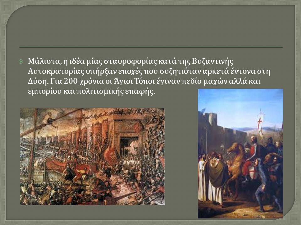  Μάλιστα, η ιδέα μίας σταυροφορίας κατά της Βυζαντινής Αυτοκρατορίας υπήρξαν εποχές που συζητιόταν αρκετά έντονα στη Δύση. Για 200 χρόνια οι Άγιοι Τό