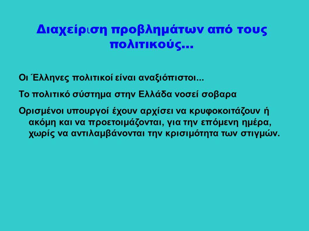 Οι Έλληνες πολιτικοί είναι αναξιόπιστοι... Το πολιτικό σύστημα στην Ελλάδα νοσεί σοβαρα Ορισμένοι υπουργοί έχουν αρχίσει να κρυφοκοιτάζουν ή ακόμη και