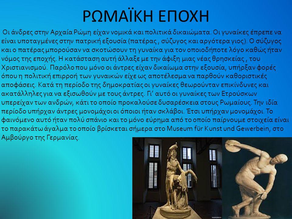 ΡΩΜΑΪΚΗ ΕΠΟΧΗ Οι άνδρες στην Αρχαία Ρώμη είχαν νομικά και πολιτικά δικαιώματα. Οι γυναίκες έπρεπε να είναι υποταγμένες στην πατρική εξουσία (πατέρας,