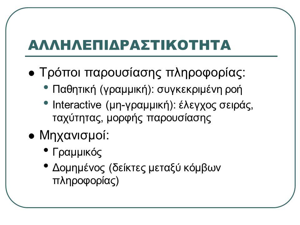 ΑΛΛΗΛΕΠΙΔΡΑΣΤΙΚΟΤΗΤΑ Τρόποι παρουσίασης πληροφορίας: Παθητική (γραμμική): συγκεκριμένη ροή Interactive (μη-γραμμική): έλεγχος σειράς, ταχύτητας, μορφής παρουσίασης Μηχανισμοί: Γραμμικός Δομημένος (δείκτες μεταξύ κόμβων πληροφορίας)