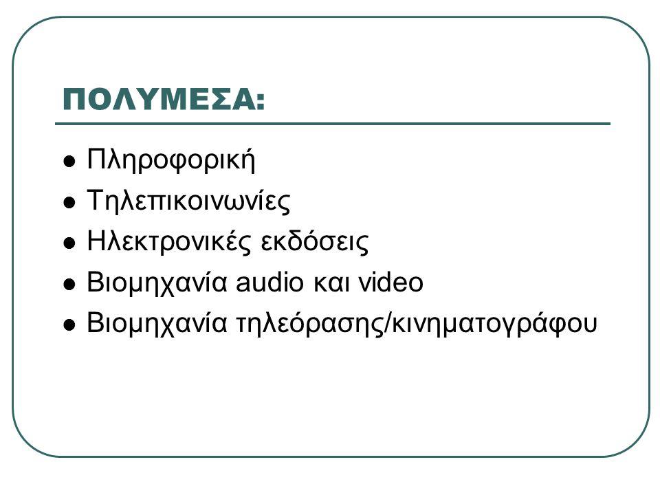 ΠΟΛΥΜΕΣΑ: Πληροφορική Τηλεπικοινωνίες Ηλεκτρονικές εκδόσεις Βιομηχανία audio και video Βιομηχανία τηλεόρασης/κινηματογράφου