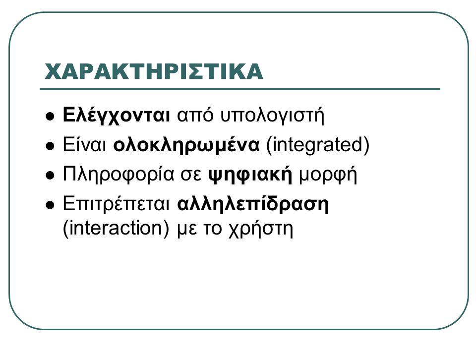 ΧΑΡΑΚΤΗΡΙΣΤΙΚΑ Ελέγχονται από υπολογιστή Είναι ολοκληρωμένα (integrated) Πληροφορία σε ψηφιακή μορφή Επιτρέπεται αλληλεπίδραση (interaction) με το χρήστη