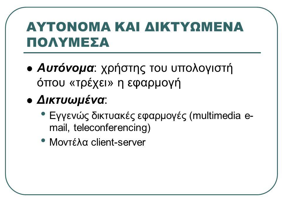 ΑΥΤΟΝΟΜΑ ΚΑΙ ΔΙΚΤΥΩΜΕΝΑ ΠΟΛΥΜΕΣΑ Αυτόνομα: χρήστης του υπολογιστή όπου «τρέχει» η εφαρμογή Δικτυωμένα: Εγγενώς δικτυακές εφαρμογές (multimedia e- mail, teleconferencing) Μοντέλα client-server
