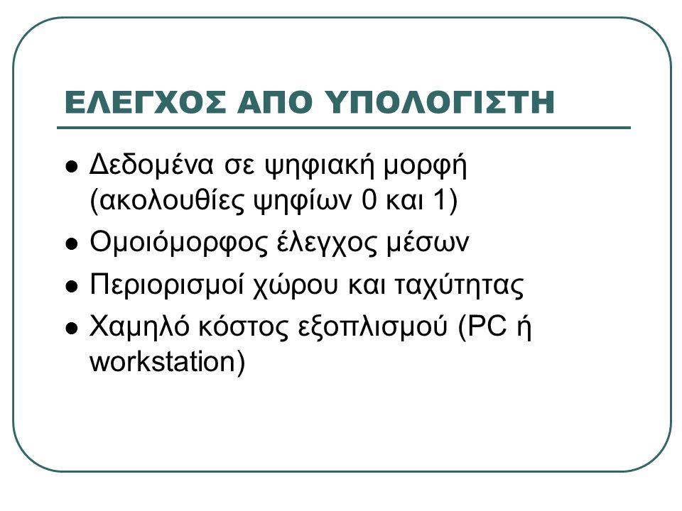 ΕΛΕΓΧΟΣ ΑΠΟ ΥΠΟΛΟΓΙΣΤΗ Δεδομένα σε ψηφιακή μορφή (ακολουθίες ψηφίων 0 και 1) Ομοιόμορφος έλεγχος μέσων Περιορισμοί χώρου και ταχύτητας Χαμηλό κόστος εξοπλισμού (PC ή workstation)
