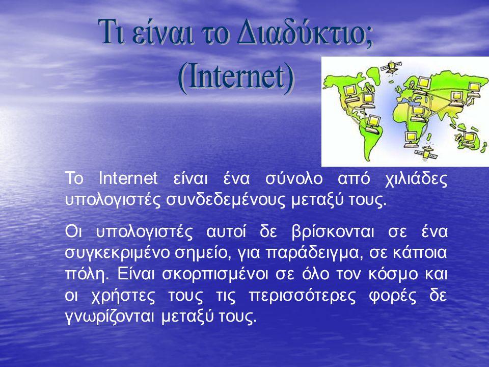 Το Internet είναι ένα σύνολο από χιλιάδες υπολογιστές συνδεδεμένους μεταξύ τους. Οι υπολογιστές αυτοί δε βρίσκονται σε ένα συγκεκριμένο σημείο, για πα