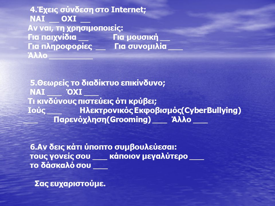 4.Έχεις σύνδεση στο Internet; NAI __ OXI __ Αν ναι, τη χρησιμοποιείς: Για παιχνίδια __ Για μουσική __ Για πληροφορίες __ Για συνομιλία ___ Άλλο ______