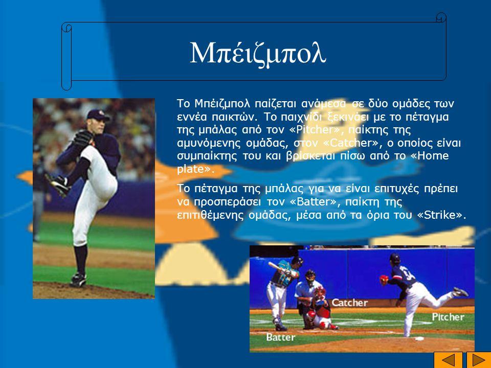 Μπέιζμπολ Το Μπέιζμπολ παίζεται ανάμεσα σε δύο ομάδες των εννέα παικτών. Το παιχνίδι ξεκινάει με το πέταγμα της μπάλας από τον «Pitcher», παίκτης της