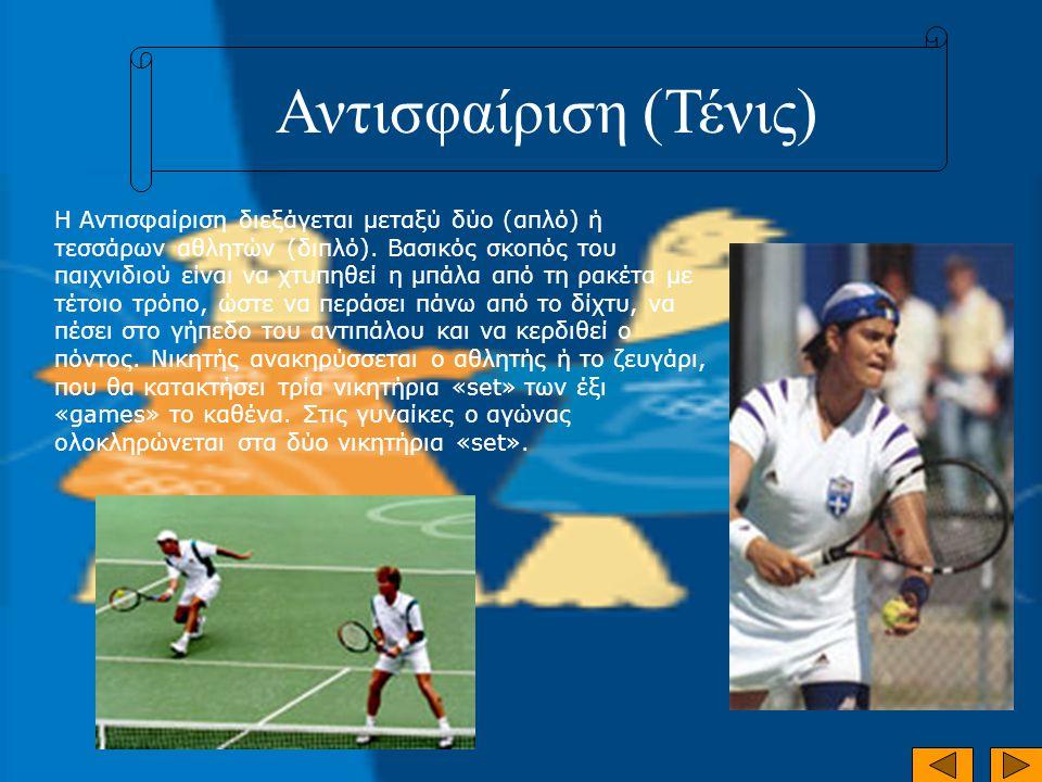 Αντισφαίριση (Τένις) Η Αντισφαίριση διεξάγεται μεταξύ δύο (απλό) ή τεσσάρων αθλητών (διπλό). Βασικός σκοπός του παιχνιδιού είναι να χτυπηθεί η μπάλα α