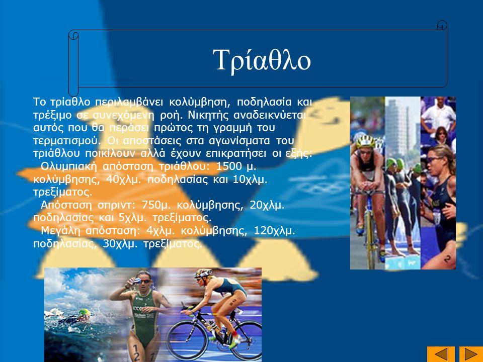 Τρίαθλο Το τρίαθλο περιλαμβάνει κολύμβηση, ποδηλασία και τρέξιμο σε συνεχόμενη ροή. Νικητής αναδεικνύεται αυτός που θα περάσει πρώτος τη γραμμή του τε