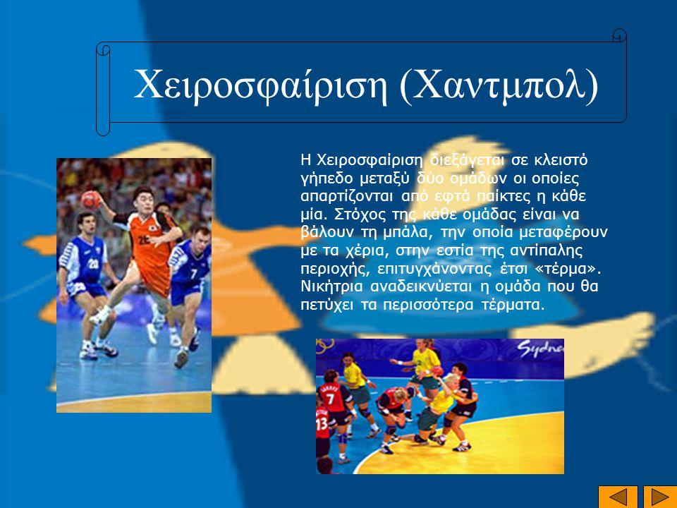 Χειροσφαίριση (Χαντμπολ) Η Χειροσφαίριση διεξάγεται σε κλειστό γήπεδο μεταξύ δύο ομάδων οι οποίες απαρτίζονται από εφτά παίκτες η κάθε μία. Στόχος της
