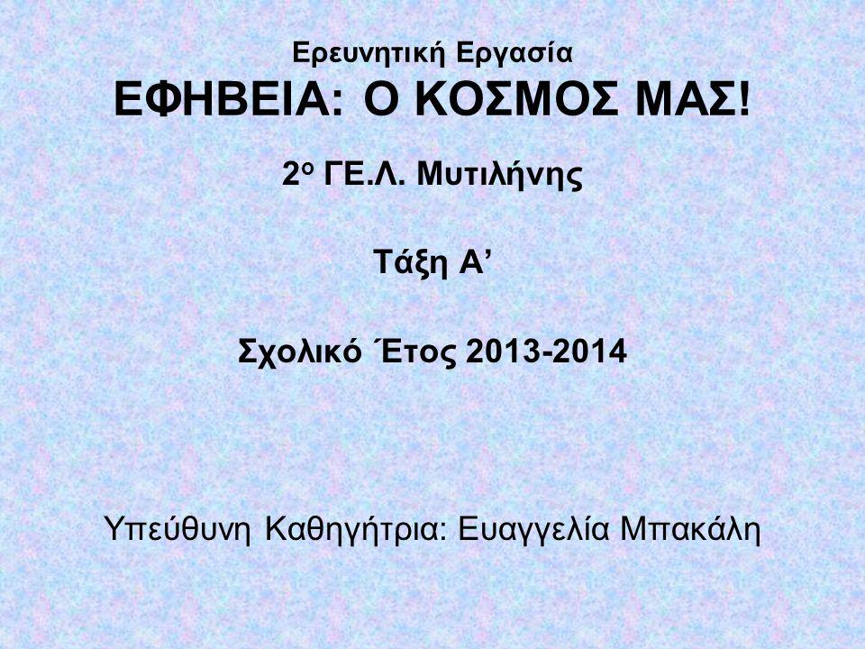 Ερευνητική Εργασία ΕΦΗΒΕΙΑ: Ο ΚΟΣΜΟΣ ΜΑΣ! 2 ο ΓΕ.Λ. Μυτιλήνης Τάξη Α' Σχολικό Έτος 2013-2014 Υπεύθυνη Καθηγήτρια: Ευαγγελία Μπακάλη