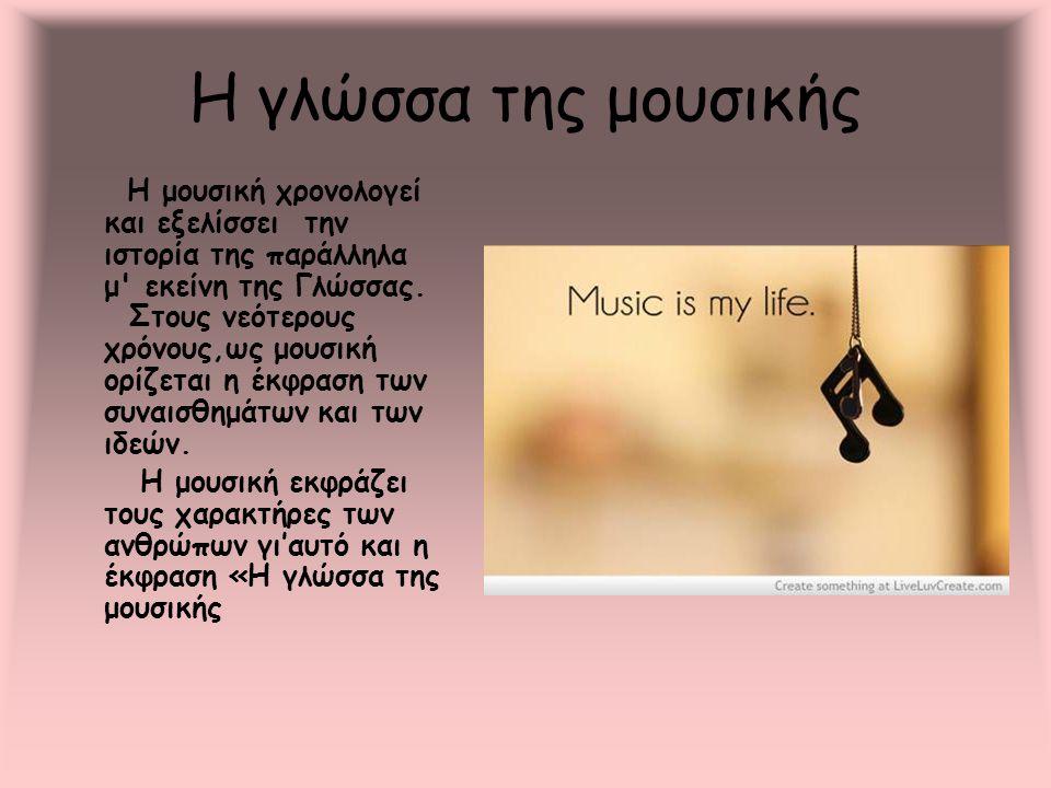 Η γλώσσα της μουσικής Η μουσική χρονολογεί και εξελίσσει την ιστορία της παράλληλα μ' εκείνη της Γλώσσας. Στους νεότερους χρόνους,ως μουσική ορίζεται