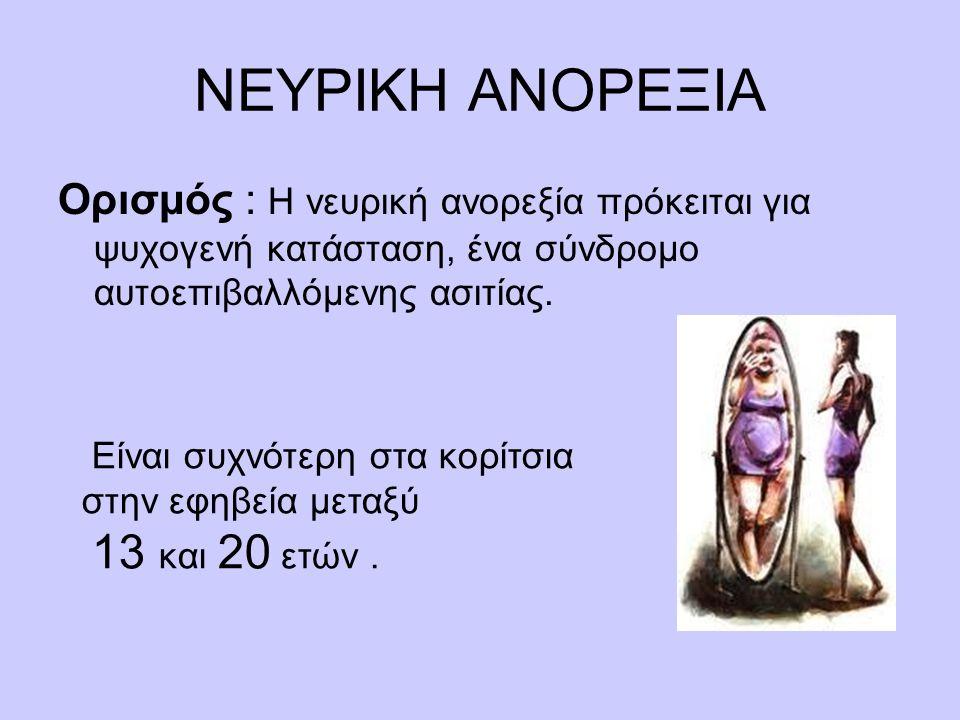 ΝΕΥΡΙΚΗ ΑΝΟΡΕΞΙΑ Ορισμός : Η νευρική ανορεξία πρόκειται για ψυχογενή κατάσταση, ένα σύνδρομο αυτοεπιβαλλόμενης ασιτίας.