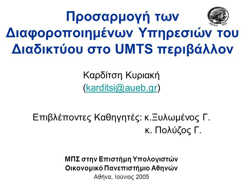 Προσαρμογή των Διαφοροποιημένων Υπηρεσιών του Διαδικτύου στο UMTS περιβάλλον Καρδίτση Κυριακή (karditsi@aueb.gr)karditsi@aueb.gr Επιβλέποντες Καθηγητές: κ.Ξυλωμένος Γ.