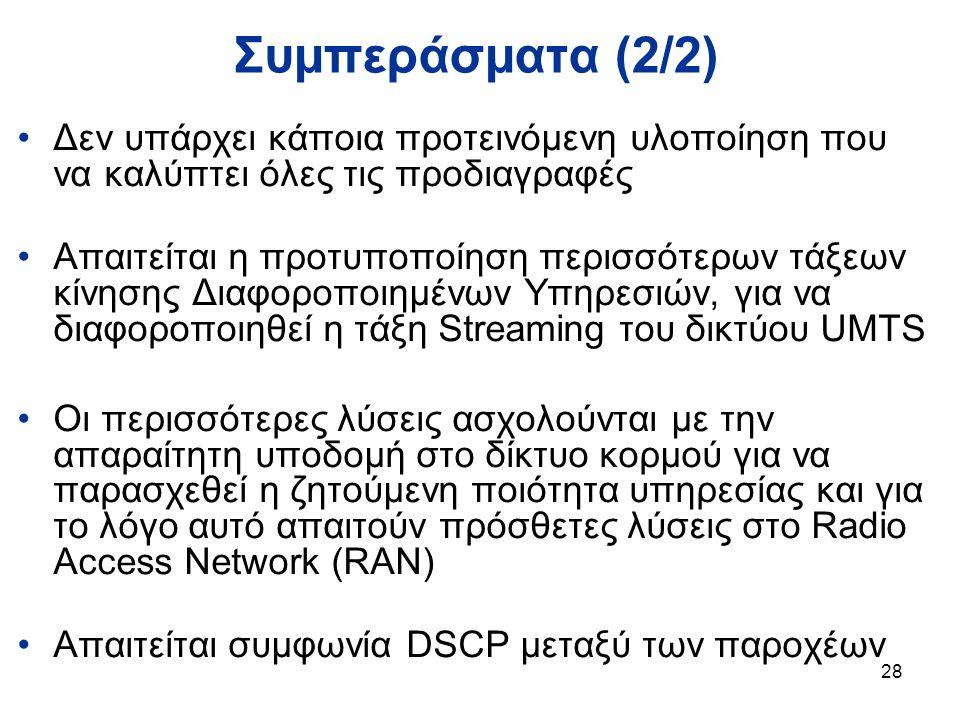 28 Συμπεράσματα (2/2) Δεν υπάρχει κάποια προτεινόμενη υλοποίηση που να καλύπτει όλες τις προδιαγραφές Απαιτείται η προτυποποίηση περισσότερων τάξεων κίνησης Διαφοροποιημένων Υπηρεσιών, για να διαφοροποιηθεί η τάξη Streaming του δικτύου UMTS Οι περισσότερες λύσεις ασχολούνται με την απαραίτητη υποδομή στο δίκτυο κορμού για να παρασχεθεί η ζητούμενη ποιότητα υπηρεσίας και για το λόγο αυτό απαιτούν πρόσθετες λύσεις στο Radio Access Network (RAN) Απαιτείται συμφωνία DSCP μεταξύ των παροχέων