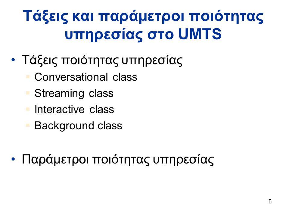 5 Τάξεις και παράμετροι ποιότητας υπηρεσίας στο UMTS Τάξεις ποιότητας υπηρεσίας  Conversational class  Streaming class  Interactive class  Background class Παράμετροι ποιότητας υπηρεσίας
