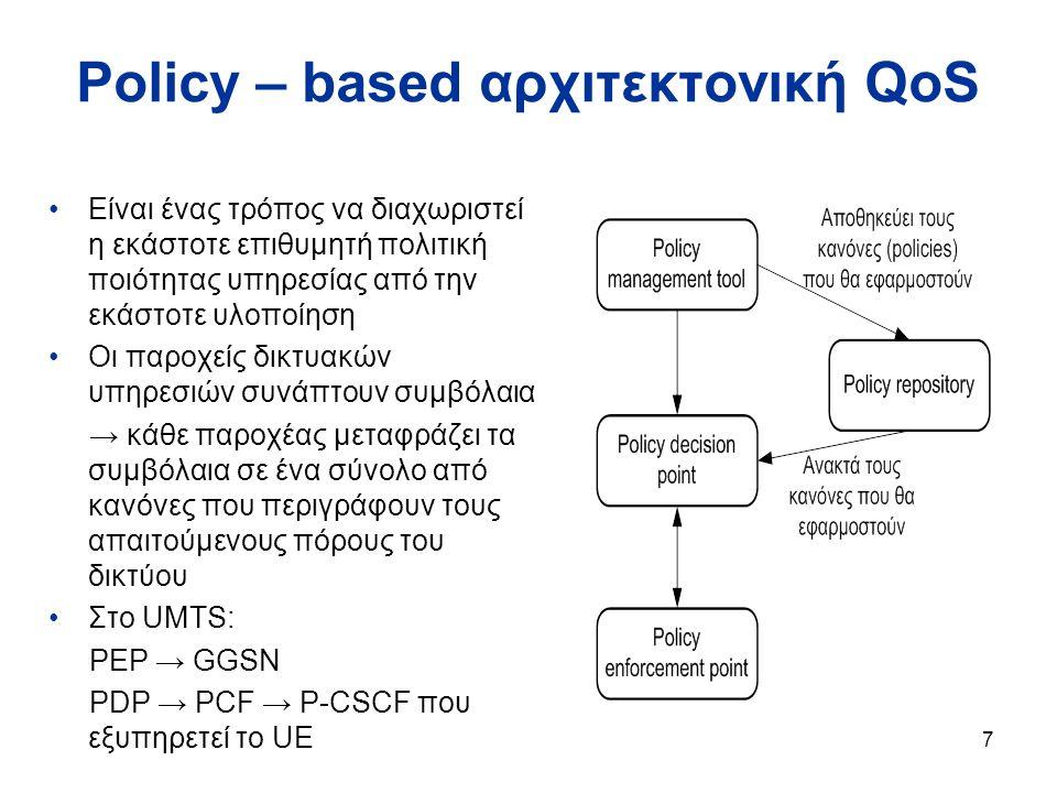 7 Policy – based αρχιτεκτονική QoS Είναι ένας τρόπος να διαχωριστεί η εκάστοτε επιθυμητή πολιτική ποιότητας υπηρεσίας από την εκάστοτε υλοποίηση Οι παροχείς δικτυακών υπηρεσιών συνάπτουν συμβόλαια → κάθε παροχέας μεταφράζει τα συμβόλαια σε ένα σύνολο από κανόνες που περιγράφουν τους απαιτούμενους πόρους του δικτύου Στο UMTS: PEP → GGSN PDP → PCF → P-CSCF που εξυπηρετεί το UE
