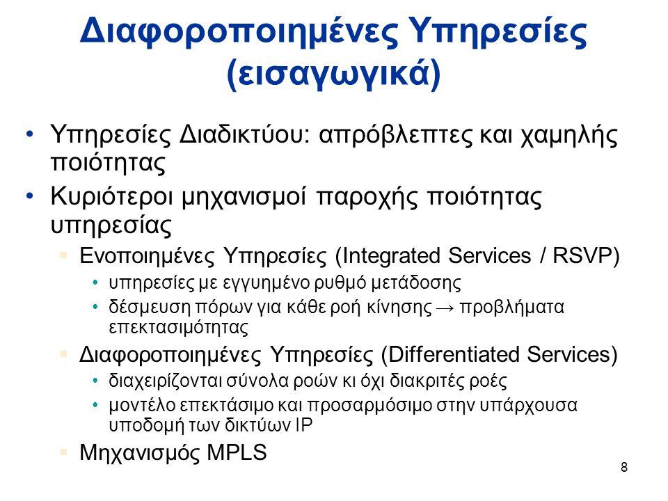8 Διαφοροποιημένες Υπηρεσίες (εισαγωγικά) Υπηρεσίες Διαδικτύου: απρόβλεπτες και χαμηλής ποιότητας Κυριότεροι μηχανισμοί παροχής ποιότητας υπηρεσίας  Ενοποιημένες Υπηρεσίες (Integrated Services / RSVP) υπηρεσίες με εγγυημένο ρυθμό μετάδοσης δέσμευση πόρων για κάθε ροή κίνησης → προβλήματα επεκτασιμότητας  Διαφοροποιημένες Υπηρεσίες (Differentiated Services) διαχειρίζονται σύνολα ροών κι όχι διακριτές ροές μοντέλο επεκτάσιμο και προσαρμόσιμο στην υπάρχουσα υποδομή των δικτύων IP  Μηχανισμός MPLS