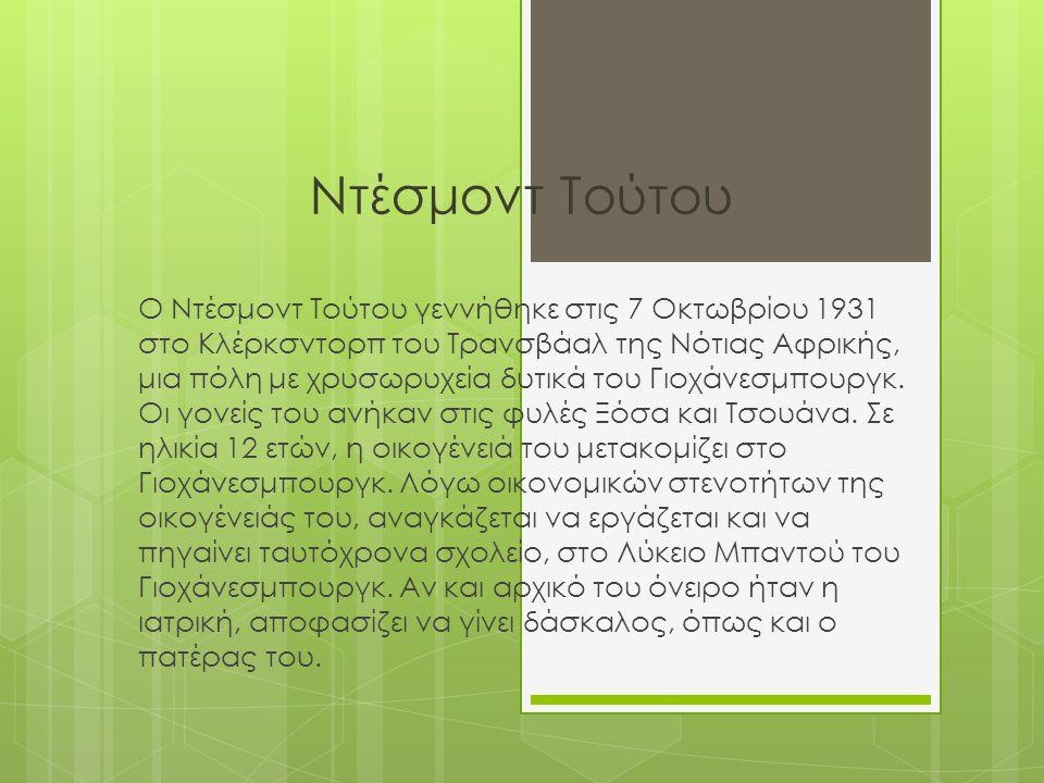 Ντέσμοντ Τούτου Ο Ντέσμοντ Τούτου γεννήθηκε στις 7 Οκτωβρίου 1931 στο Κλέρκσντορπ του Τρανσβάαλ της Νότιας Αφρικής, μια πόλη με χρυσωρυχεία δυτικά του Γιοχάνεσμπουργκ.