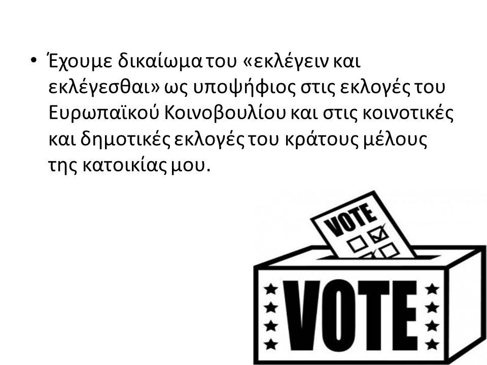Έχουμε δικαίωμα του «εκλέγειν και εκλέγεσθαι» ως υποψήφιος στις εκλογές του Ευρωπαϊκού Κοινοβουλίου και στις κοινοτικές και δημοτικές εκλογές του κράτους μέλους της κατοικίας μου.