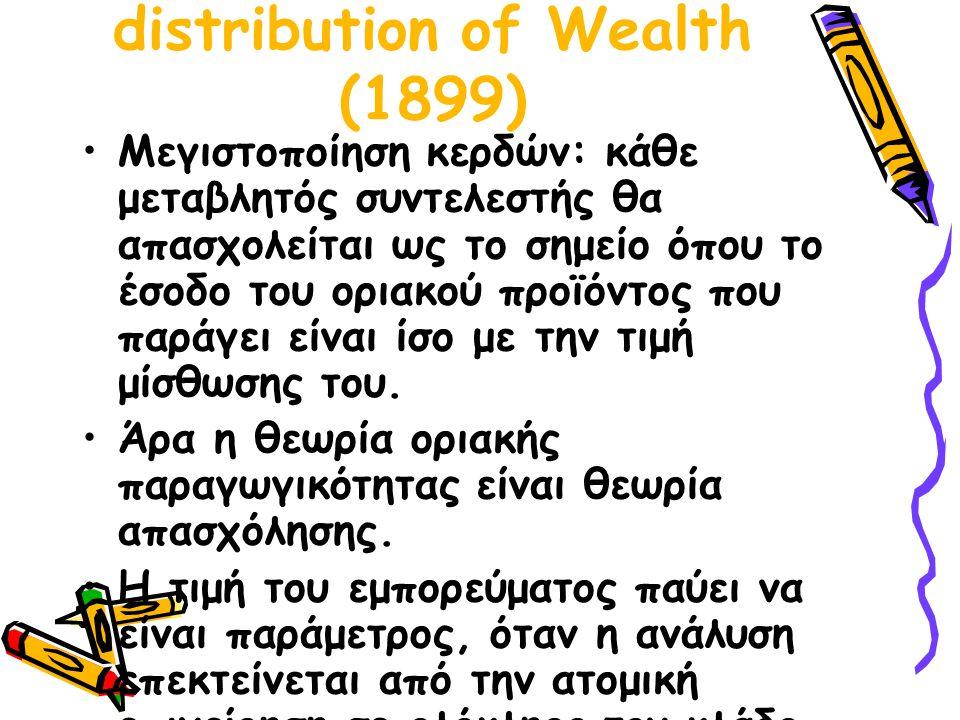 John Bates Clark: The distribution of Wealth (1899) Μεγιστοποίηση κερδών: κάθε μεταβλητός συντελεστής θα απασχολείται ως το σημείο όπου το έσοδο του οριακού προϊόντος που παράγει είναι ίσο με την τιμή μίσθωσης του.