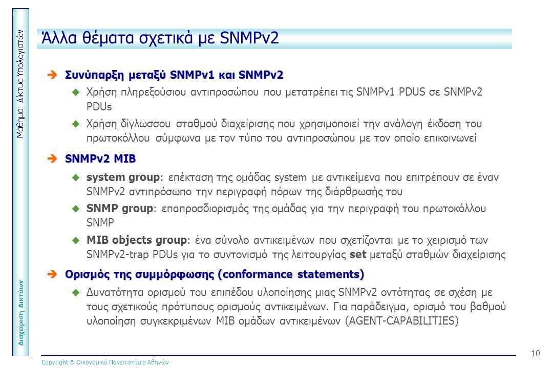 Μάθημα: Δίκτυα Υπολογιστών Διαχείριση Δικτύων Copyright  Οικονομικό Πανεπιστήμιο Αθηνών 10 Άλλα θέματα σχετικά με SNMPv2  Συνύπαρξη μεταξύ SNMPv1 και SNMPv2  Χρήση πληρεξούσιου αντιπροσώπου που μετατρέπει τις SNMPv1 PDUS σε SNMPv2 PDUs  Χρήση δίγλωσσου σταθμού διαχείρισης που χρησιμοποιεί την ανάλογη έκδοση του πρωτοκόλλου σύμφωνα με τον τύπο του αντιπροσώπου με τον οποίο επικοινωνεί  SNMPv2 MIB  system group: επέκταση της ομάδας system με αντικείμενα που επιτρέπουν σε έναν SNMPv2 αντιπρόσωπο την περιγραφή πόρων της διάρθρωσής του  SNMP group: επαπροσδιορισμός της ομάδας για την περιγραφή του πρωτοκόλλου SNMP  MIB objects group: ένα σύνολο αντικειμένων που σχετίζονται με το χειρισμό των SNMPv2-trap PDUs για το συντονισμό της λειτουργίας set μεταξύ σταθμών διαχείρισης  Ορισμός της συμμόρφωσης (conformance statements)  Δυνατότητα ορισμού του επιπέδου υλοποίησης μιας SNMPv2 οντότητας σε σχέση με τους σχετικούς πρότυπους ορισμούς αντικειμένων.