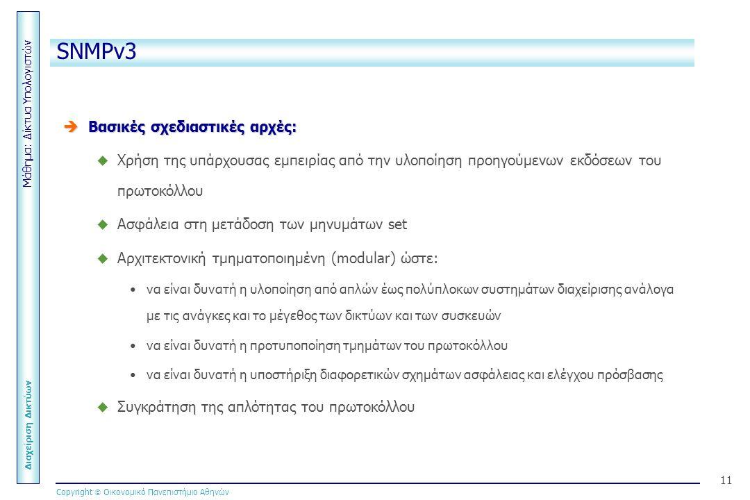 Μάθημα: Δίκτυα Υπολογιστών Διαχείριση Δικτύων Copyright  Οικονομικό Πανεπιστήμιο Αθηνών 11 SNMPv3  Βασικές σχεδιαστικές αρχές:  Χρήση της υπάρχουσας εμπειρίας από την υλοποίηση προηγούμενων εκδόσεων του πρωτοκόλλου  Ασφάλεια στη μετάδοση των μηνυμάτων set  Αρχιτεκτονική τμηματοποιημένη (modular) ώστε: να είναι δυνατή η υλοποίηση από απλών έως πολύπλοκων συστημάτων διαχείρισης ανάλογα με τις ανάγκες και το μέγεθος των δικτύων και των συσκευών να είναι δυνατή η προτυποποίηση τμημάτων του πρωτοκόλλου να είναι δυνατή η υποστήριξη διαφορετικών σχημάτων ασφάλειας και ελέγχου πρόσβασης  Συγκράτηση της απλότητας του πρωτοκόλλου