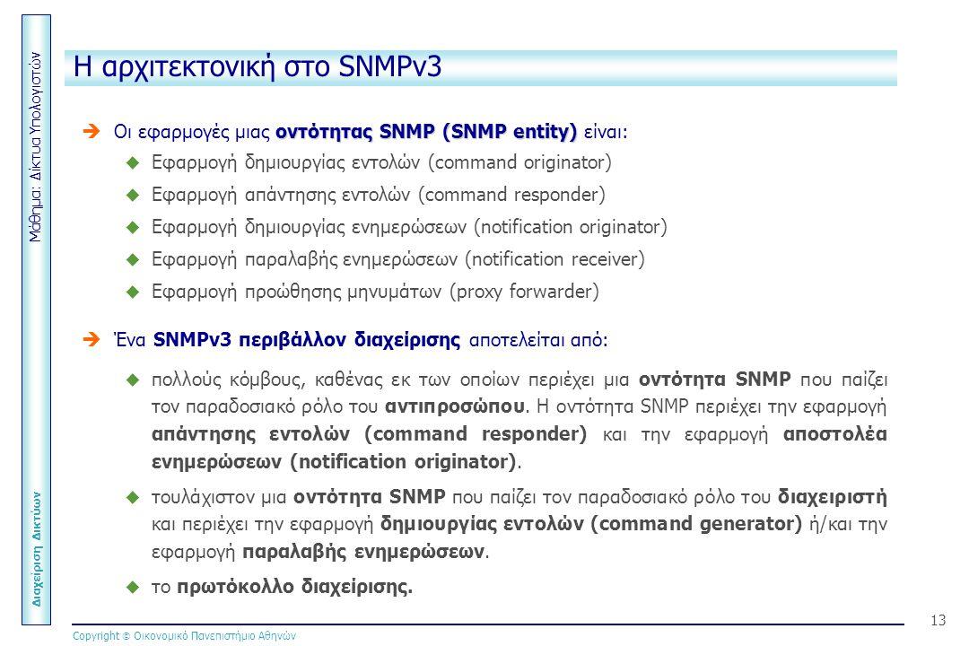 Μάθημα: Δίκτυα Υπολογιστών Διαχείριση Δικτύων Copyright  Οικονομικό Πανεπιστήμιο Αθηνών 13 Η αρχιτεκτονική στο SNMPv3  οντότηταςSNMP (SNMP entity)  Οι εφαρμογές μιας οντότητας SNMP (SNMP entity) είναι:  Εφαρμογή δημιουργίας εντολών (command originator)  Εφαρμογή απάντησης εντολών (command responder)  Εφαρμογή δημιουργίας ενημερώσεων (notification originator)  Εφαρμογή παραλαβής ενημερώσεων (notification receiver)  Εφαρμογή προώθησης μηνυμάτων (proxy forwarder)   Ένα SNMPv3 περιβάλλον διαχείρισης αποτελείται από:  πολλούς κόμβους, καθένας εκ των οποίων περιέχει μια οντότητα SNMP που παίζει τον παραδοσιακό ρόλο του αντιπροσώπου.