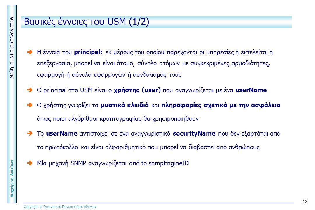 Μάθημα: Δίκτυα Υπολογιστών Διαχείριση Δικτύων Copyright  Οικονομικό Πανεπιστήμιο Αθηνών 18 Βασικές έννοιες του USM (1/2)   Η έννοια του principal: εκ μέρους του οποίου παρέχονται οι υπηρεσίες ή εκτελείται η επεξεργασία, μπορεί να είναι άτομο, σύνολο ατόμων με συγκεκριμένες αρμοδιότητες, εφαρμογή ή σύνολο εφαρμογών ή συνδυασμός τους   Ο principal στο USM είναι ο χρήστης (user) που αναγνωρίζεται με ένα userName   Ο χρήστης γνωρίζει τα μυστικά κλειδιά και πληροφορίες σχετικά με την ασφάλεια όπως ποιοι αλγόριθμοι κρυπτογραφίας θα χρησιμοποιηθούν   Το userName αντιστοιχεί σε ένα αναγνωριστικό securityName που δεν εξαρτάται από το πρωτόκολλο και είναι αλφαριθμητικό που μπορεί να διαβαστεί από ανθρώπους   Μία μηχανή SNMP αναγνωρίζεται από to snmpEngineID