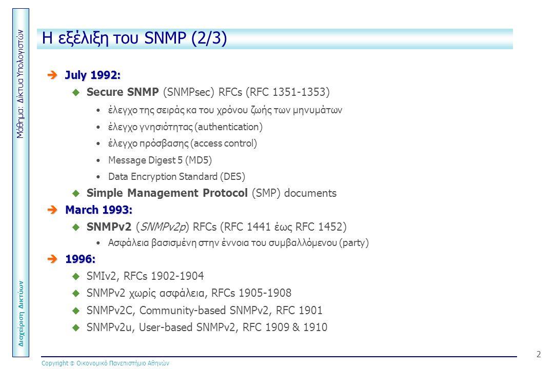 Μάθημα: Δίκτυα Υπολογιστών Διαχείριση Δικτύων Copyright  Οικονομικό Πανεπιστήμιο Αθηνών 2 H εξέλιξη του SNMP (2/3)  July 1992:  Secure SNMP (SNMPsec) RFCs (RFC 1351-1353) έλεγχο της σειράς κα του χρόνου ζωής των μηνυμάτων έλεγχο γνησιότητας (authentication) έλεγχο πρόσβασης (access control) Message Digest 5 (MD5) Data Encryption Standard (DES)  Simple Management Protocol (SMP) documents  March 1993:  SNMPv2 (SNMPv2p) RFCs (RFC 1441 έως RFC 1452) Ασφάλεια βασισμένη στην έννοια του συμβαλλόμενου (party)  1996:  SMIv2, RFCs 1902-1904  SNMPv2 χωρίς ασφάλεια, RFCs 1905-1908  SNMPv2C, Community-based SNMPv2, RFC 1901  SNMPv2u, User-based SNMPv2, RFC 1909 & 1910