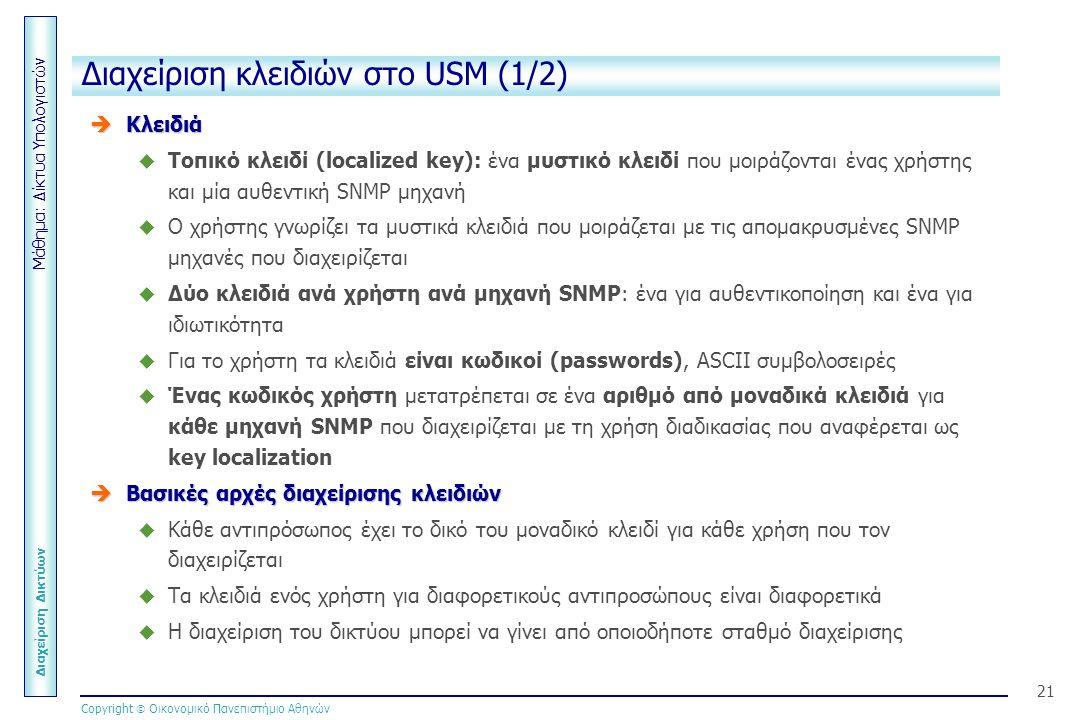 Μάθημα: Δίκτυα Υπολογιστών Διαχείριση Δικτύων Copyright  Οικονομικό Πανεπιστήμιο Αθηνών 21 Διαχείριση κλειδιών στο USM (1/2)  Κλειδιά  Τοπικό κλειδί (localized key): ένα μυστικό κλειδί που μοιράζονται ένας χρήστης και μία αυθεντική SNMP μηχανή  Ο χρήστης γνωρίζει τα μυστικά κλειδιά που μοιράζεται με τις απομακρυσμένες SNMP μηχανές που διαχειρίζεται  Δύο κλειδιά ανά χρήστη ανά μηχανή SNMP: ένα για αυθεντικοποίηση και ένα για ιδιωτικότητα  Για το χρήστη τα κλειδιά είναι κωδικοί (passwords), ASCII συμβολοσειρές  Ένας κωδικός χρήστη μετατρέπεται σε ένα αριθμό από μοναδικά κλειδιά για κάθε μηχανή SNMP που διαχειρίζεται με τη χρήση διαδικασίας που αναφέρεται ως key localization  Βασικές αρχές διαχείρισης κλειδιών  Κάθε αντιπρόσωπος έχει το δικό του μοναδικό κλειδί για κάθε χρήση που τον διαχειρίζεται  Τα κλειδιά ενός χρήστη για διαφορετικούς αντιπροσώπους είναι διαφορετικά  Η διαχείριση του δικτύου μπορεί να γίνει από οποιοδήποτε σταθμό διαχείρισης