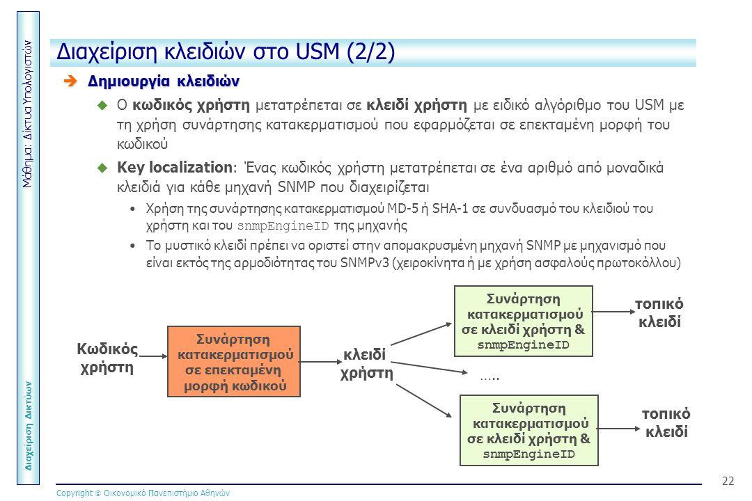 Μάθημα: Δίκτυα Υπολογιστών Διαχείριση Δικτύων Copyright  Οικονομικό Πανεπιστήμιο Αθηνών 22 Διαχείριση κλειδιών στο USM (2/2)  Δημιουργία κλειδιών  Ο κωδικός χρήστη μετατρέπεται σε κλειδί χρήστη με ειδικό αλγόριθμο του USM με τη χρήση συνάρτησης κατακερματισμού που εφαρμόζεται σε επεκταμένη μορφή του κωδικού  Key localization: Ένας κωδικός χρήστη μετατρέπεται σε ένα αριθμό από μοναδικά κλειδιά για κάθε μηχανή SNMP που διαχειρίζεται Χρήση της συνάρτησης κατακερματισμού MD-5 ή SHA-1 σε συνδυασμό του κλειδιού του χρήστη και του snmpEngineID της μηχανής Το μυστικό κλειδί πρέπει να οριστεί στην απομακρυσμένη μηχανή SNMP με μηχανισμό που είναι εκτός της αρμοδιότητας του SNMPv3 (χειροκίνητα ή με χρήση ασφαλούς πρωτοκόλλου) Κωδικός χρήστη Συνάρτηση κατακερματισμού σε επεκταμένη μορφή κωδικού κλειδί χρήστη Συνάρτηση κατακερματισμού σε κλειδί χρήστη & snmpEngineID Συνάρτηση κατακερματισμού σε κλειδί χρήστη & snmpEngineID τοπικό κλειδί τοπικό κλειδί …..