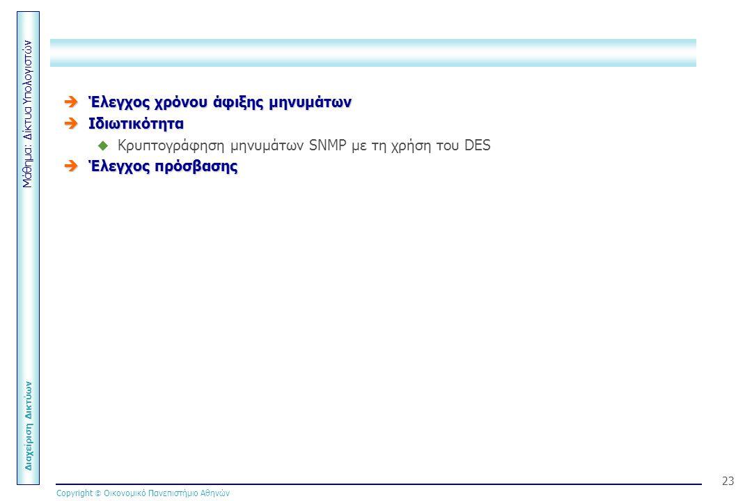 Μάθημα: Δίκτυα Υπολογιστών Διαχείριση Δικτύων Copyright  Οικονομικό Πανεπιστήμιο Αθηνών 23  Έλεγχος χρόνου άφιξης μηνυμάτων  Ιδιωτικότητα  Κρυπτογράφηση μηνυμάτων SNMP με τη χρήση του DES  Έλεγχος πρόσβασης