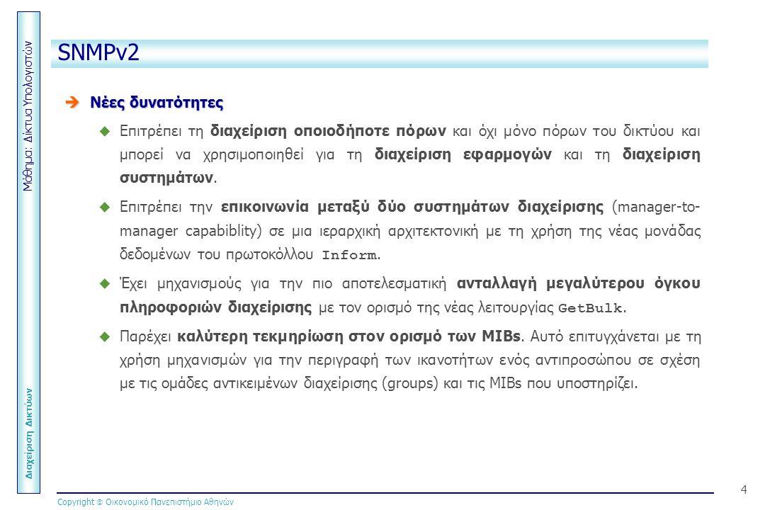 Μάθημα: Δίκτυα Υπολογιστών Διαχείριση Δικτύων Copyright  Οικονομικό Πανεπιστήμιο Αθηνών 4 SNMPv2  Νέες δυνατότητες  Επιτρέπει τη διαχείριση οποιοδήποτε πόρων και όχι μόνο πόρων του δικτύου και μπορεί να χρησιμοποιηθεί για τη διαχείριση εφαρμογών και τη διαχείριση συστημάτων.