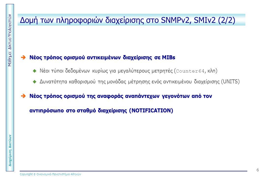 Μάθημα: Δίκτυα Υπολογιστών Διαχείριση Δικτύων Copyright  Οικονομικό Πανεπιστήμιο Αθηνών 6 Δομή των πληροφοριών διαχείρισης στο SNMPv2, SMIv2 (2/2)  Νέος τρόπος ορισμού αντικειμένων διαχείρισης σε MIBs  Νέοι τύποι δεδομένων κυρίως για μεγαλύτερους μετρητές ( Counter64, κλπ)  Δυνατότητα καθορισμού της μονάδας μέτρησης ενός αντικειμένου διαχείρισης (UNITS)  Νέος τρόπος ορισμού της αναφοράς αναπάντεχων γεγονότων από τον αντιπρόσωπο στο σταθμό διαχείρισης (NOTIFICATION)
