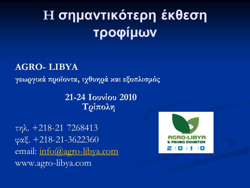 H σημαντικότερη έκθεση τροφίμων AGRO- LIBYA γεωργικά προϊοντα, ιχθυηρά και εξοπλισμός 21-24 Ιουνίου 2010 Τρίπολη τηλ. +218-21 7268413 φαξ. +218-21-362