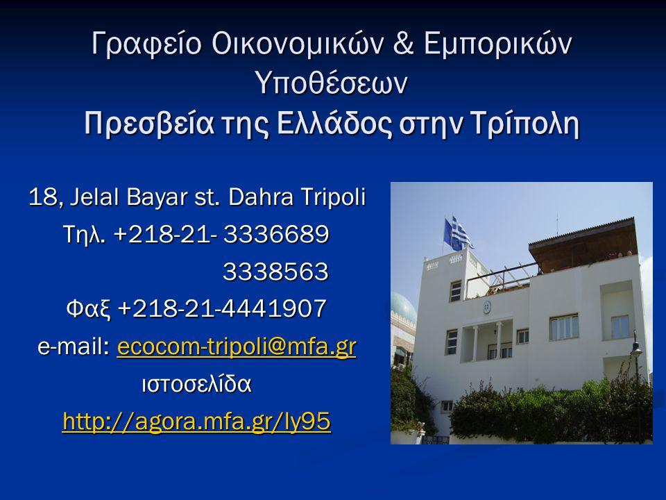 Γραφείο Οικονομικών & Εμπορικών Υποθέσεων Πρεσβεία της Ελλάδος στην Τρίπολη 18, Jelal Bayar st. Dahra Tripoli Τηλ. +218-21- 3336689 3338563 3338563 Φα