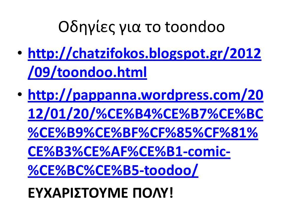 Οδηγίες για το toondoo http://chatzifokos.blogspot.gr/2012 /09/toondoo.html http://chatzifokos.blogspot.gr/2012 /09/toondoo.html http://pappanna.wordpress.com/20 12/01/20/%CE%B4%CE%B7%CE%BC %CE%B9%CE%BF%CF%85%CF%81% CE%B3%CE%AF%CE%B1-comic- %CE%BC%CE%B5-toodoo/ http://pappanna.wordpress.com/20 12/01/20/%CE%B4%CE%B7%CE%BC %CE%B9%CE%BF%CF%85%CF%81% CE%B3%CE%AF%CE%B1-comic- %CE%BC%CE%B5-toodoo/ ΕΥΧΑΡΙΣΤΟΥΜΕ ΠΟΛΥ!