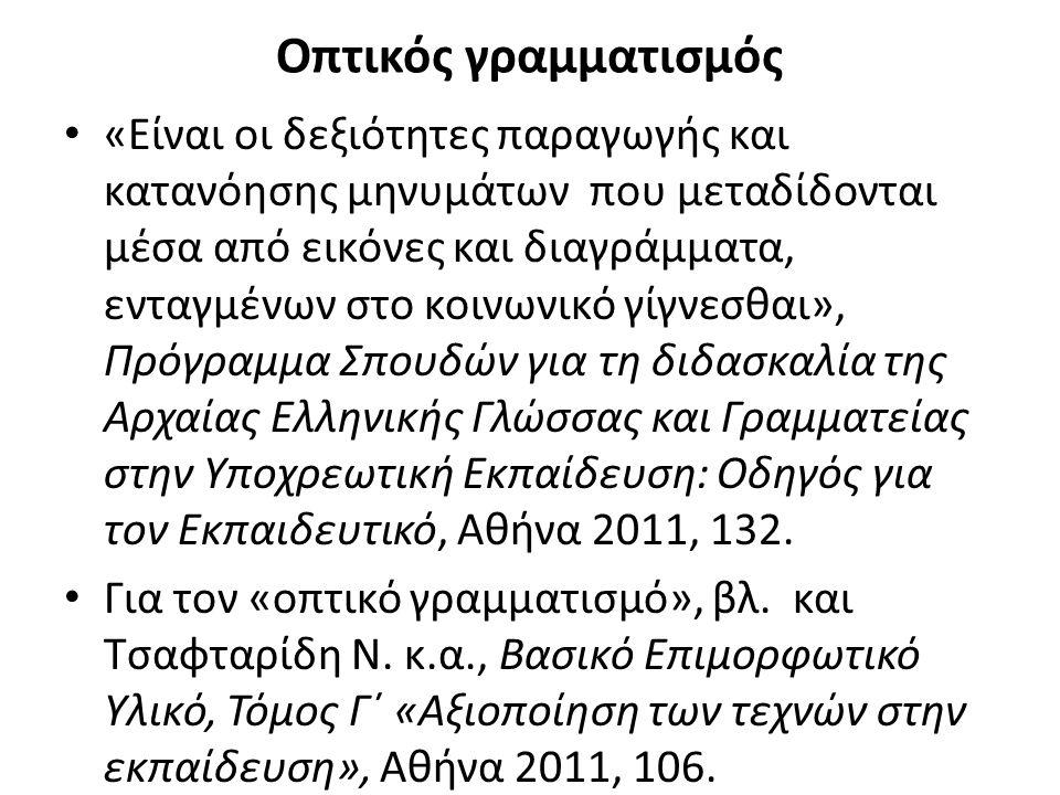 Οπτικός γραμματισμός «Είναι οι δεξιότητες παραγωγής και κατανόησης μηνυμάτων που μεταδίδονται μέσα από εικόνες και διαγράμματα, ενταγμένων στο κοινωνικό γίγνεσθαι», Πρόγραμμα Σπουδών για τη διδασκαλία της Αρχαίας Ελληνικής Γλώσσας και Γραμματείας στην Υποχρεωτική Εκπαίδευση: Οδηγός για τον Εκπαιδευτικό, Αθήνα 2011, 132.