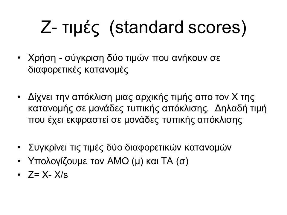Ζ- τιμές (standard scores) Χρήση - σύγκριση δύο τιμών που ανήκουν σε διαφορετικές κατανομές Δίχνει την απόκλιση μιας αρχικής τιμής απο τον Χ της κατανομής σε μονάδες τυπικής απόκλισης.