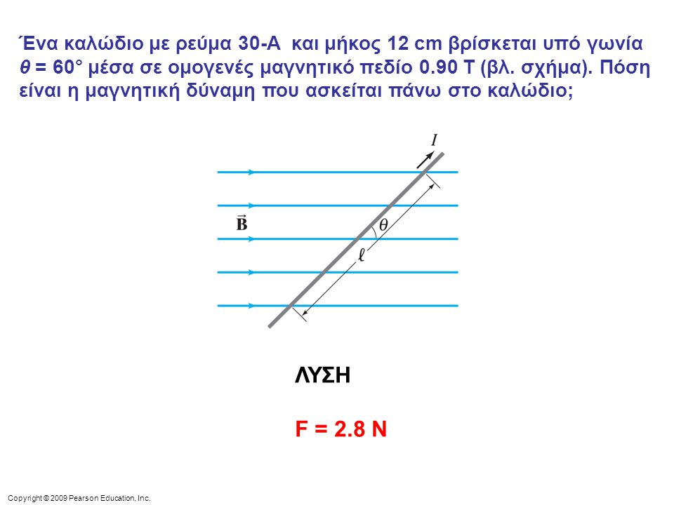 Copyright © 2009 Pearson Education, Inc. Ένα καλώδιο με ρεύμα 30-A και μήκος 12 cm βρίσκεται υπό γωνία θ = 60° μέσα σε ομογενές μαγνητικό πεδίο 0.90 T
