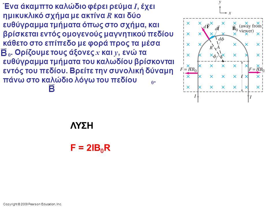 Copyright © 2009 Pearson Education, Inc. Ένα άκαμπτο καλώδιο φέρει ρεύμα I, έχει ημικυκλικό σχήμα με ακτίνα R και δύο ευθύγραμμα τμήματα όπως στο σχήμ
