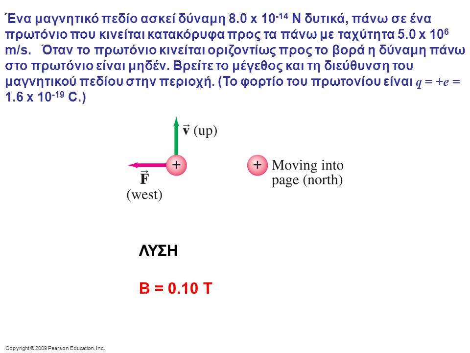 Copyright © 2009 Pearson Education, Inc. Ένα μαγνητικό πεδίο ασκεί δύναμη 8.0 x 10 -14 N δυτικά, πάνω σε ένα πρωτόνιο που κινείται κατακόρυφα προς τα