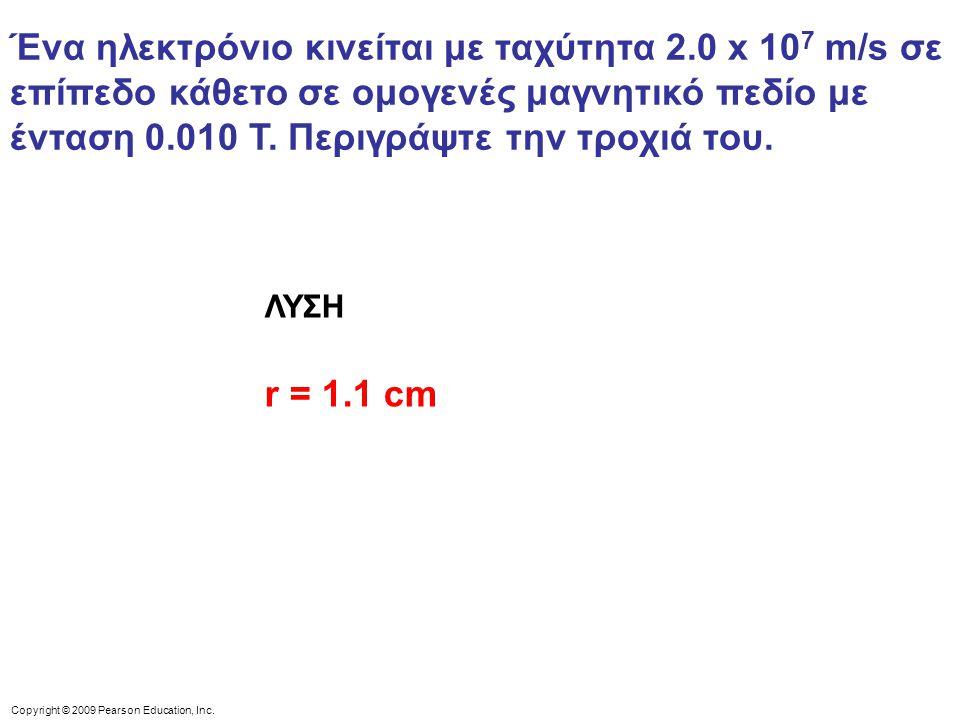 Copyright © 2009 Pearson Education, Inc. Ένα ηλεκτρόνιο κινείται με ταχύτητα 2.0 x 10 7 m/s σε επίπεδο κάθετο σε ομογενές μαγνητικό πεδίο με ένταση 0.