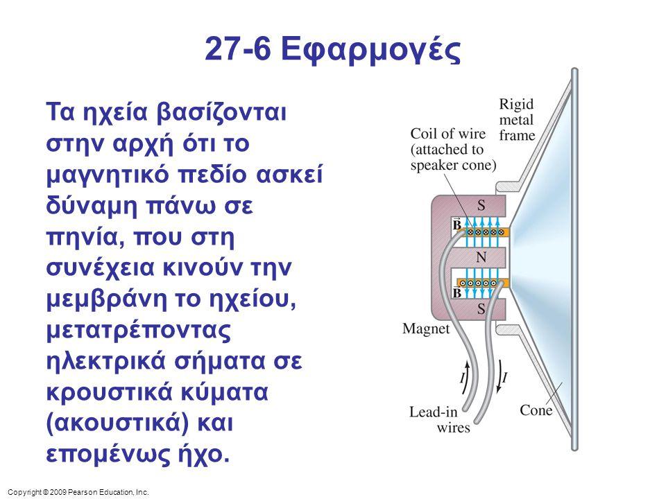 Copyright © 2009 Pearson Education, Inc. 27-6 Εφαρμογές Τα ηχεία βασίζονται στην αρχή ότι το μαγνητικό πεδίο ασκεί δύναμη πάνω σε πηνία, που στη συνέχ